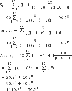 straight S subscript 1 space equals space straight capital sigma with straight i space equals space 1 below and 10 on top space straight j space left parenthesis straight j minus 1 right parenthesis fraction numerator 10 factorial over denominator straight j space left parenthesis straight j minus 1 right parenthesis left parenthesis straight j minus 2 right parenthesis factorial left parenthesis 10 minus straight j right parenthesis factorial end fraction space equals space 90 sum from straight j space equals 2 to 10 of space fraction numerator 8 factorial over denominator left parenthesis straight j minus 2 right parenthesis factorial left parenthesis 8 minus left parenthesis straight j minus 2 right parenthesis right parenthesis factorial end fraction space equals space 90.2 to the power of 8 space and space straight S subscript 2 space equals space sum from straight i space equals 1 to 10 of fraction numerator 9 factorial over denominator straight j left parenthesis left parenthesis straight j minus 1 right parenthesis factorial space left parenthesis 9 minus left parenthesis straight j minus 1 right parenthesis right parenthesis factorial end fraction space equals space 10 sum from straight j space equals 1 to 10 of space fraction numerator 9 factorial over denominator left parenthesis straight j minus 1 right parenthesis factorial left parenthesis 9 minus left parenthesis straight j minus 1 right parenthesis right parenthesis factorial end fraction space equals space 10.2 to the power of 9 Also comma space straight S subscript 3 space equals space 10 sum from straight j space equals 1 to 10 of space left square bracket space straight j space left parenthesis straight j minus 1 right parenthesis space plus straight j right square bracket fraction numerator 10 factorial over denominator straight j factorial left parenthesis 10 minus straight j right parenthesis factorial end fraction space equals space sum from straight j space equals 1 to 10 of space space straight j space left parenthesis straight j minus 1 right parenthesis to the power of 10 straight C subscript straight i space equals space sum from straight j space equals 1 to 10 of space straight j to the power of 10 straight C subscript straight j space equals space 90.2 to the power of 8 space plus space 10.2 to the power of 8 space equals space 90.2 to the power of 8 space plus space 20.2 to the power of 8 space equals space 1110.2 to the power of 8 space equals space 56.2 to the power of 8